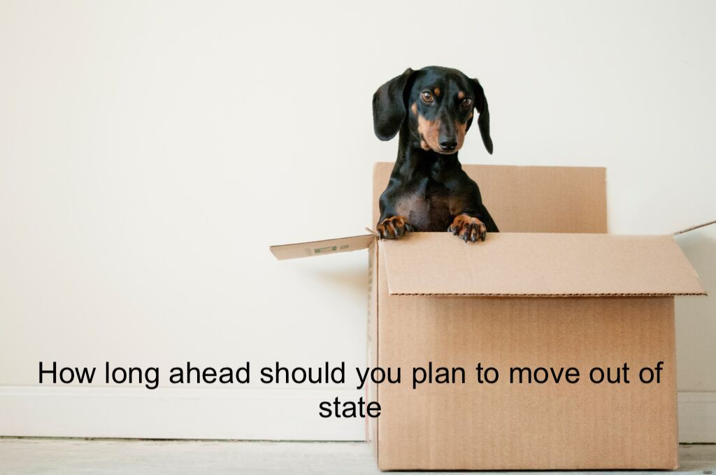 long ahead should you plan to move out of state